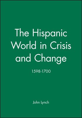 The Hispanic World in Crisis and Change: 1598-1700 - Lynch, John