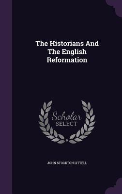The Historians and the English Reformation - Littell, John Stockton