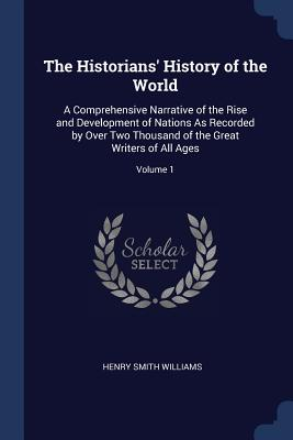 The Historians' History of the World: A Comprehensive Narrative of the Rise and Development of Nations as Recorded by Over Two Thousand of the Great Writers of All Ages; Volume 1 - Williams, Henry Smith