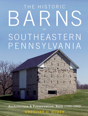 The Historic Barns of Southeastern Pennsylvania: Architecture & Preservation, Built 1750-1900 - Huber, Gregory D