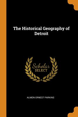 The Historical Geography of Detroit - Parkins, Almon Ernest