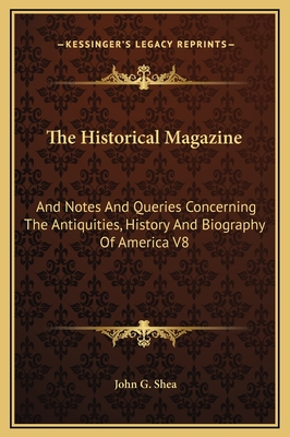 The Historical Magazine: And Notes and Queries Concerning the Antiquities, History and Biography of America V8 - Shea, John Gilmary