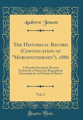 The Historical Record (Continuation of Morgenstjernen), 1886, Vol. 5: A Monthly Periodical, Devoted Exclusively to Historical, Biographical, Chronological, and Statistical Matters (Classic Reprint) - Jenson, Andrew