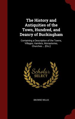 The History and Antiquities of the Town, Hundred, and Deanry of Buckingham: Containing a Description of the Towns, Villages, Hamlets, Monasteries, Churches ... [Etc.] - Willis, Browne