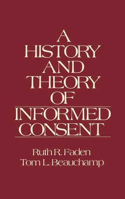 The History and Theory of Informed Consent - Faden, Ruth R, and King, Nancy M P, and Beauchamp, Tom L
