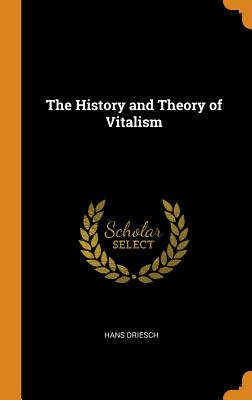 The History and Theory of Vitalism - Driesch, Hans