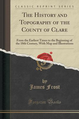 The History and Topography of the County of Clare: From the Earliest Times to the Beginning of the 18th Century, with Map and Illustrations (Classic Reprint) - Frost, James