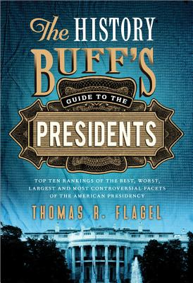 The History Buff's Guide to the Presidents: Top Ten Rankings of the Best, Worst, Largest and Most Controversial Facets of the American Presidency - Flagel, Thomas R
