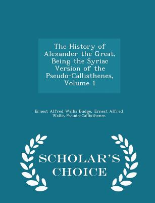 The History of Alexander the Great, Being the Syriac Version of the Pseudo-Callisthenes, Volume 1 - Scholar's Choice Edition - Budge, Ernest Alfred Wallis, and Pseudo-Callisthenes, Ernest Alfred Walli