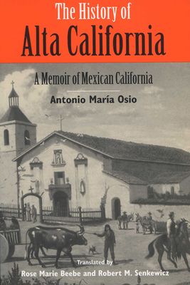 The History of Alta California: A Memoir of Mexican California - Osio, Antonio Maria, and Senkewicz, Robert M (Contributions by), and Beebe, Rose Marie (Contributions by)