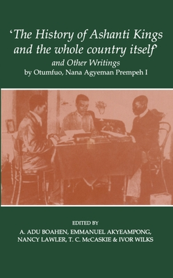 'The History of Ashanti Kings and the Whole Country Itself' and Other Writings, by Otumfuo, Nana Agyeman Prempeh I - Akyeampong, Emmanuel Kwaku, Professor (Editor), and Prempeh, Agyeman (Editor), and Boahen, A. Adu (Editor)