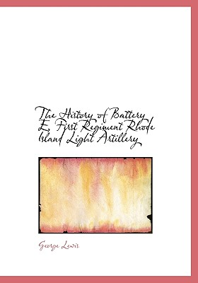 The History of Battery E, First Regiment Rhode Island Light Artillery - Lewis, George