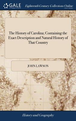The History of Carolina; Containing the Exact Description and Natural History of That Country: ... and a Journal of a Thousand Miles, Travel'd Thro' Several Nations of Indians. ... by John Lawson, - Lawson, John