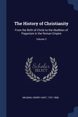 The History of Christianity: From the Birth of Christ to the Abolition of Paganism in the Roman Empire; Volume 3 - Milman, Henry Hart 1791-1868 (Creator)