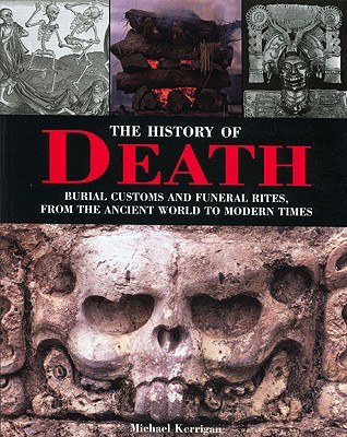 The History of Death: Burial Customs and Funeral Rites, from the Ancient World to Modern Times - Kerrigan, Michael