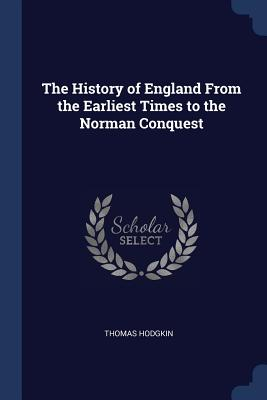 The History of England from the Earliest Times to the Norman Conquest - Hodgkin, Thomas