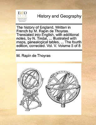 The History of England. Written in French by M. Rapin de Thoyras. Translated Into English, with Additional Notes, by N. Tindal, ... Illustrated with Maps, Genealogical Tables, ... the Fourth Edition, Corrected. Vol. V. Volume 5 of 8 - Rapin De Thoyras, M
