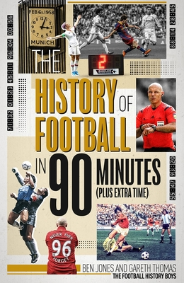 The History of Football in 90 Minutes: (Plus Extra-Time) - Jones, Ben, and Thomas, Gareth