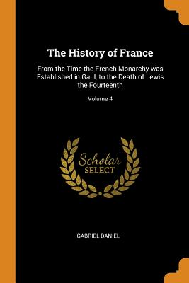 The History of France: From the Time the French Monarchy Was Established in Gaul, to the Death of Lewis the Fourteenth; Volume 4 - Daniel, Gabriel