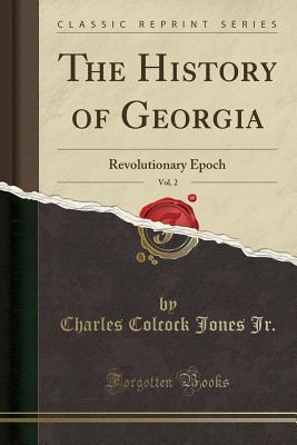 The History of Georgia, Vol. 2: Revolutionary Epoch (Classic Reprint) - Jr, Charles Colcock Jones