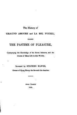 The History of Graund Amoure and La Bell Pucell, Called the Pastime of Pleasure - Hawes, Stephen