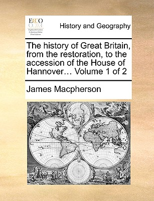 The History of Great Britain, from the Restoration, to the Accession of the House of Hannover... Volume 1 of 2 - MacPherson, James
