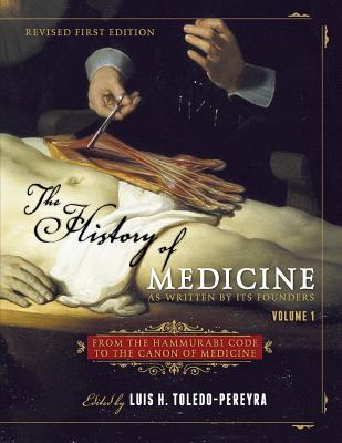 The History of Medicine, as Written by Its Founders, Volume 1: From the Hammurabi Code to the Canon of Medicine - Toledo-Pereyra, Luis H (Editor)