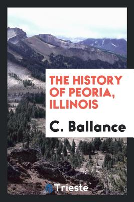 The History of Peoria, Illinois - Ballance, C