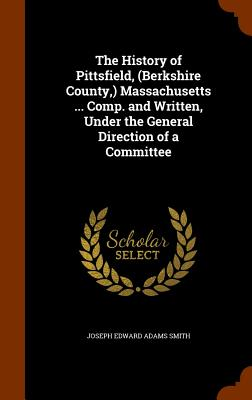 The History of Pittsfield, (Berkshire County, ) Massachusetts ... Comp. and Written, Under the General Direction of a Committee - Smith, Joseph Edward Adams