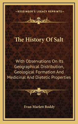 The History of Salt: With Observations on Its Geographical Distribution, Geological Formation and Medicinal and Dietetic Properties - Boddy, Evan Marlett