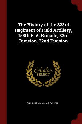 The History of the 323rd Regiment of Field Artillery, 158th F. A. Brigade, 83rd Division, 32nd Division - Colyer, Charles Manning