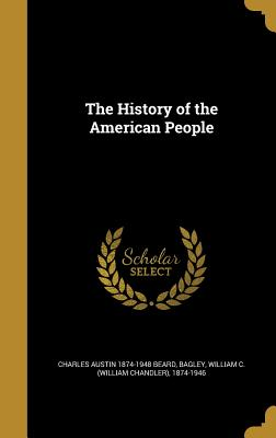 The History of the American People - Beard, Charles Austin 1874-1948, and Bagley, William C (William Chandler) 1 (Creator)