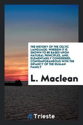 The History of the Celtic Language: Wherein It Is Shown to Be Based Upon Natural Principles, And, Elementarily Considered, Contemporaneous with the Infancy of the Human Family - MacLean, L