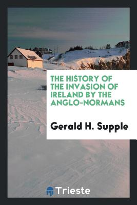 The History of the Invasion of Ireland by the Anglo-Normans - Supple, Gerald H