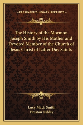 The History of the Mormon Joseph Smith by His Mother and Devoted Member of the Church of Jesus Christ of Latter Day Saints - Smith, Lucy Mack, and Nibley, Preston (Introduction by)