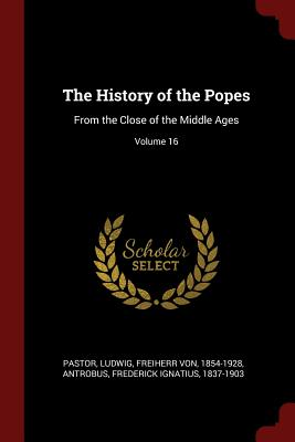 The History of the Popes: From the Close of the Middle Ages; Volume 16 - Pastor, Ludwig Freiherr Von (Creator), and Antrobus, Frederick Ignatius 1837-1903 (Creator)