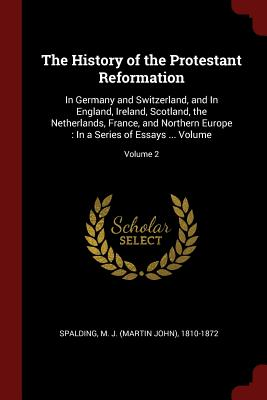 The History of the Protestant Reformation: In Germany and Switzerland, and in England, Ireland, Scotland, the Netherlands, France, and Northern Europe: In a Series of Essays ... Volume; Volume 2 - Spalding, M J (Martin John) 1810-1872 (Creator)