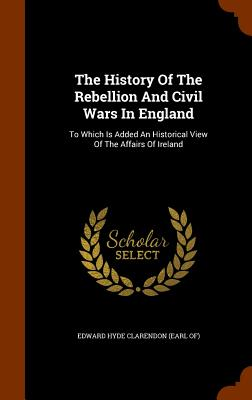 The History of the Rebellion and Civil Wars in England: To Which Is Added an Historical View of the Affairs of Ireland - Edward Hyde Clarendon (Earl Of) (Creator)