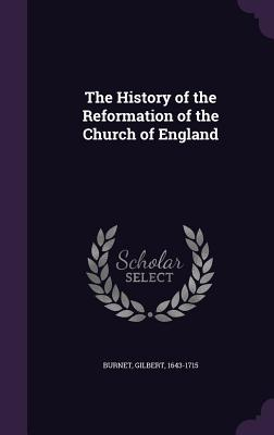 The History of the Reformation of the Church of England - Burnet, Gilbert