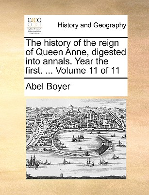 The History of the Reign of Queen Anne, Digested Into Annals. Year the First. ... Volume 11 of 11 - Boyer, Abel