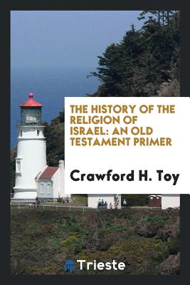 The History of the Religion of Israel: An Old Testament Primer - Toy, Crawford H