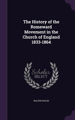 The History of the Romeward Movement in the Church of England 1833-1864 - Walsh, Walter