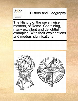 The History of the Seven Wise Masters, of Rome. Containing, Many Excellent and Delightful Examples. with Their Explanations and Modern Significations - Multiple Contributors