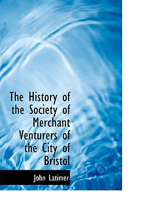 The History of the Society of Merchant Venturers of the City of Bristol - Latimer, John