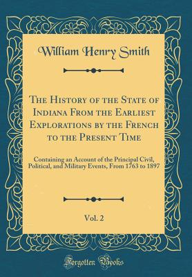 The History of the State of Indiana from the Earliest Explorations by the French to the Present Time, Vol. 2: Containing an Account of the Principal Civil, Political, and Military Events, from 1763 to 1897 (Classic Reprint) - Smith, William Henry