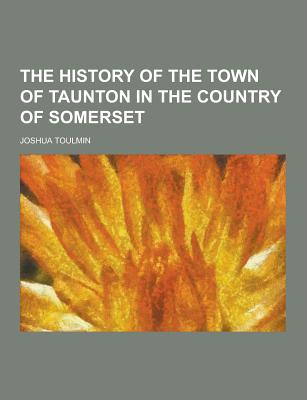 The History of the Town of Taunton in the Country of Somerset - Toulmin, Joshua
