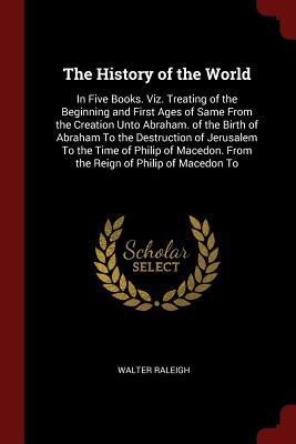 The History of the World: In Five Books. Viz. Treating of the Beginning and First Ages of Same from the Creation Unto Abraham. of the Birth of Abraham to the Destruction of Jerusalem to the Time of Philip of Macedon. from the Reign of Philip of Macedon to - Raleigh, Walter, Sir