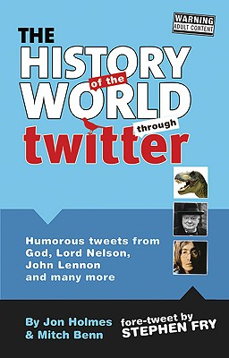 The History of the World Through Twitter - Benn, Mitch, and Holmes, Jon, and Fry, Stephen (Foreword by)