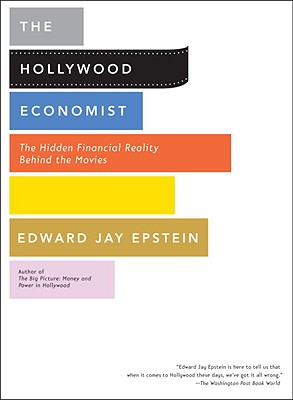 The Hollywood Economist: The Hidden Financial Reality Behind the Movies - Epstein, Edward Jay