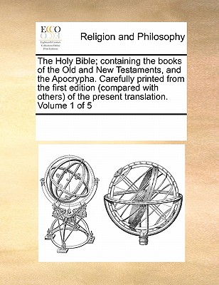 The Holy Bible; Containing the Books of the Old and New Testaments, and the Apocrypha. Carefully Printed from the First Edition (Compared with Others) of the Present Translation. Volume 1 of 5 - Multiple Contributors, See Notes